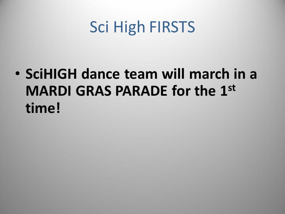 Sci High FIRSTS SciHIGH dance team will march in a MARDI GRAS PARADE for the 1 st time!