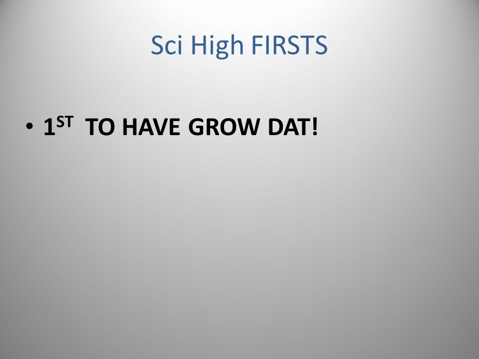 Sci High FIRSTS 1 ST TO HAVE GROW DAT!