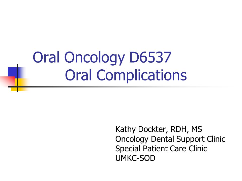 Oral Oncology D6537 Oral Complications Kathy Dockter, RDH, MS Oncology Dental Support Clinic Special Patient Care Clinic UMKC-SOD