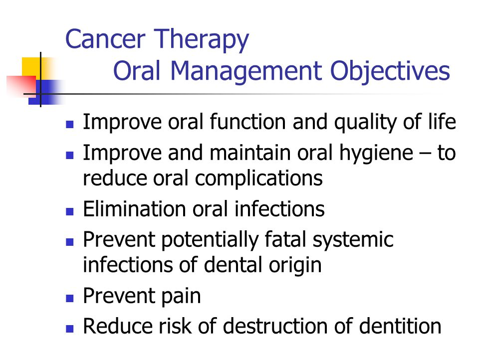 Cancer Therapy Oral Management Objectives Improve oral function and quality of life Improve and maintain oral hygiene – to reduce oral complications E
