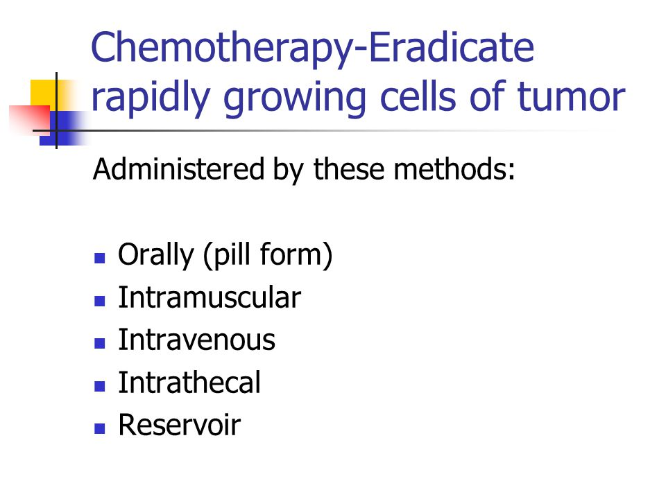Chemotherapy-Eradicate rapidly growing cells of tumor Administered by these methods: Orally (pill form) Intramuscular Intravenous Intrathecal Reservoi