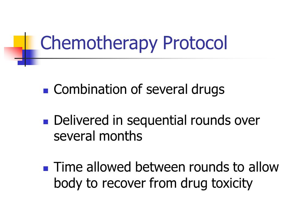 Chemotherapy Protocol Combination of several drugs Delivered in sequential rounds over several months Time allowed between rounds to allow body to rec