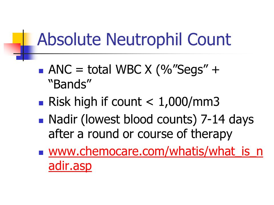 Absolute Neutrophil Count ANC = total WBC X (%Segs + Bands Risk high if count < 1,000/mm3 Nadir (lowest blood counts) 7-14 days after a round or cours