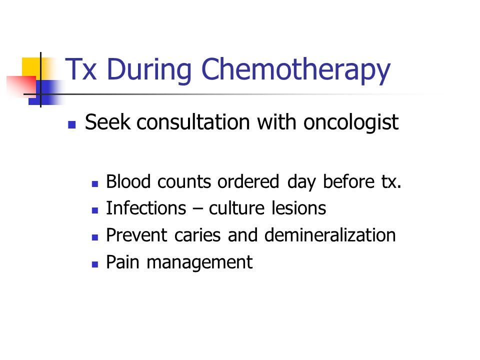 Tx During Chemotherapy Seek consultation with oncologist Blood counts ordered day before tx. Infections – culture lesions Prevent caries and demineral