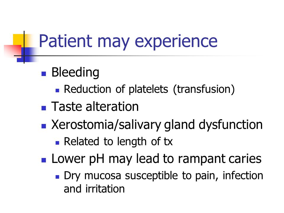 Patient may experience Bleeding Reduction of platelets (transfusion) Taste alteration Xerostomia/salivary gland dysfunction Related to length of tx Lo