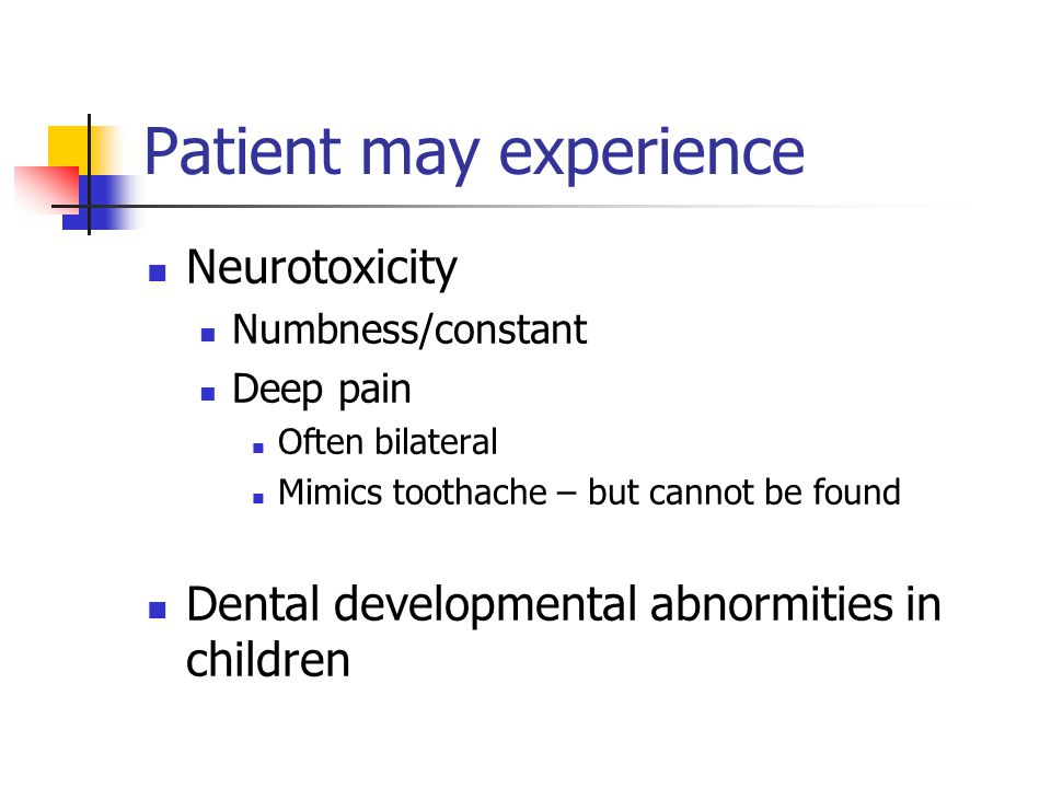 Patient may experience Neurotoxicity Numbness/constant Deep pain Often bilateral Mimics toothache – but cannot be found Dental developmental abnormiti