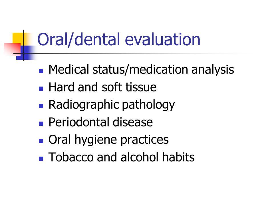Oral/dental evaluation Medical status/medication analysis Hard and soft tissue Radiographic pathology Periodontal disease Oral hygiene practices Tobac