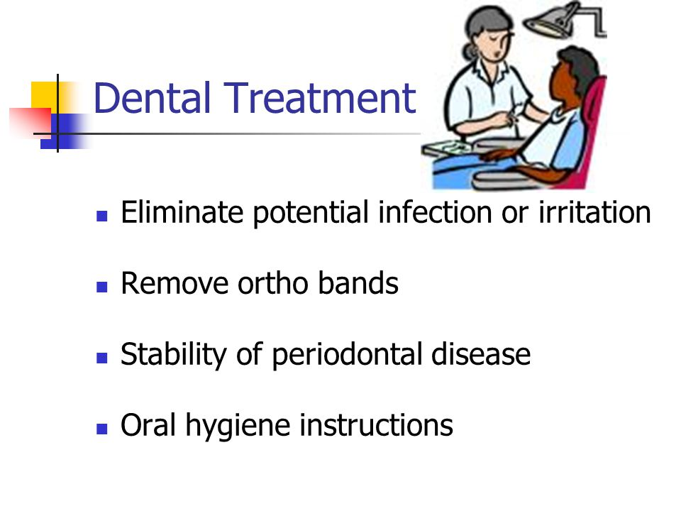 Dental Treatment Eliminate potential infection or irritation Remove ortho bands Stability of periodontal disease Oral hygiene instructions