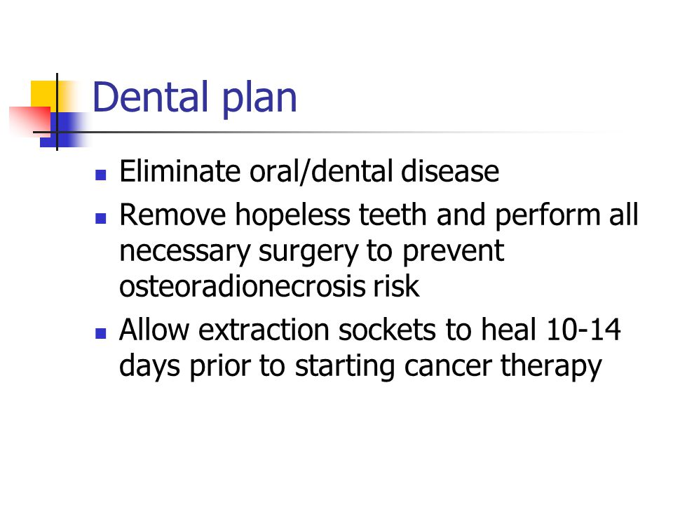 Dental plan Eliminate oral/dental disease Remove hopeless teeth and perform all necessary surgery to prevent osteoradionecrosis risk Allow extraction