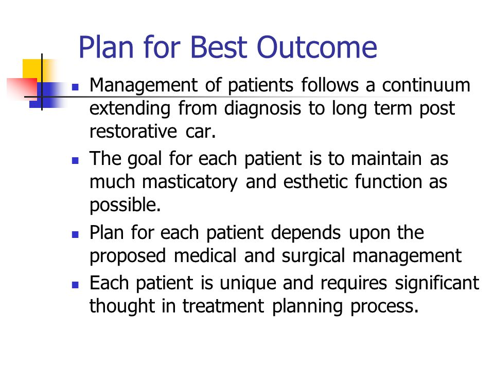 Plan for Best Outcome Management of patients follows a continuum extending from diagnosis to long term post restorative car. The goal for each patient