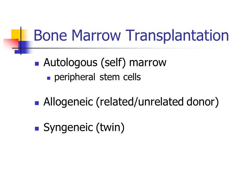 Bone Marrow Transplantation Autologous (self) marrow peripheral stem cells Allogeneic (related/unrelated donor) Syngeneic (twin)