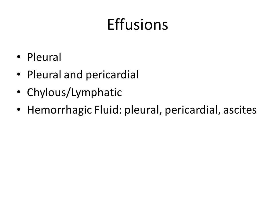 Effusions Pleural Pleural and pericardial Chylous/Lymphatic Hemorrhagic Fluid: pleural, pericardial, ascites