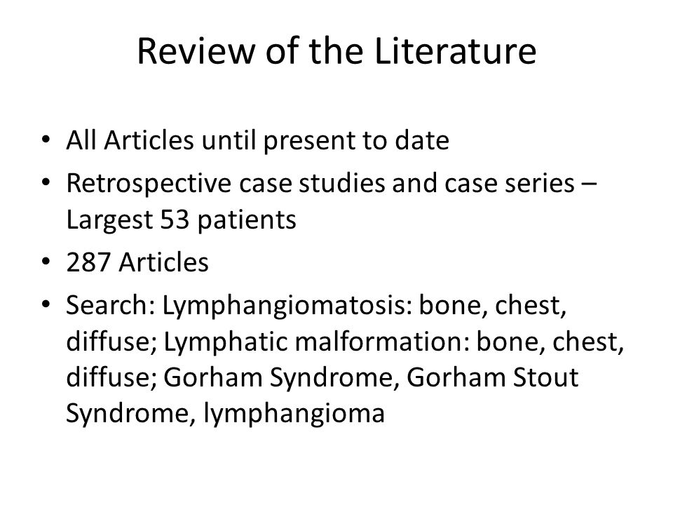 Review of the Literature All Articles until present to date Retrospective case studies and case series – Largest 53 patients 287 Articles Search: Lymphangiomatosis: bone, chest, diffuse; Lymphatic malformation: bone, chest, diffuse; Gorham Syndrome, Gorham Stout Syndrome, lymphangioma