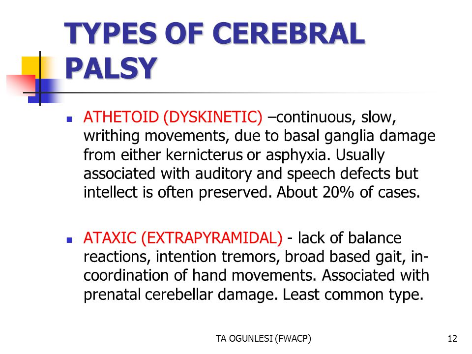 TA OGUNLESI (FWACP)12 TYPES OF CEREBRAL PALSY ATHETOID (DYSKINETIC) –continuous, slow, writhing movements, due to basal ganglia damage from either ker