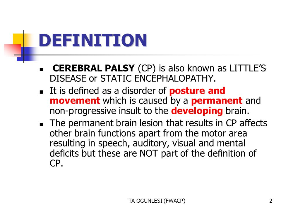 TA OGUNLESI (FWACP)2 DEFINITION CEREBRAL PALSY (CP) is also known as LITTLES DISEASE or STATIC ENCEPHALOPATHY. It is defined as a disorder of posture