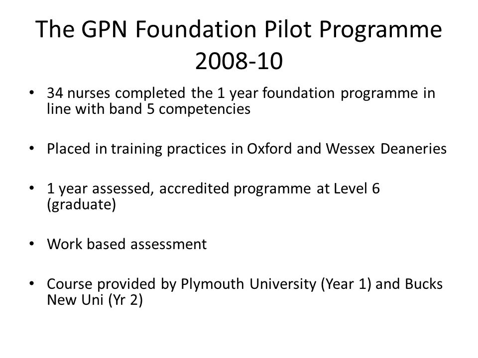 The GPN Foundation Pilot Programme 2008-10 34 nurses completed the 1 year foundation programme in line with band 5 competencies Placed in training practices in Oxford and Wessex Deaneries 1 year assessed, accredited programme at Level 6 (graduate) Work based assessment Course provided by Plymouth University (Year 1) and Bucks New Uni (Yr 2)