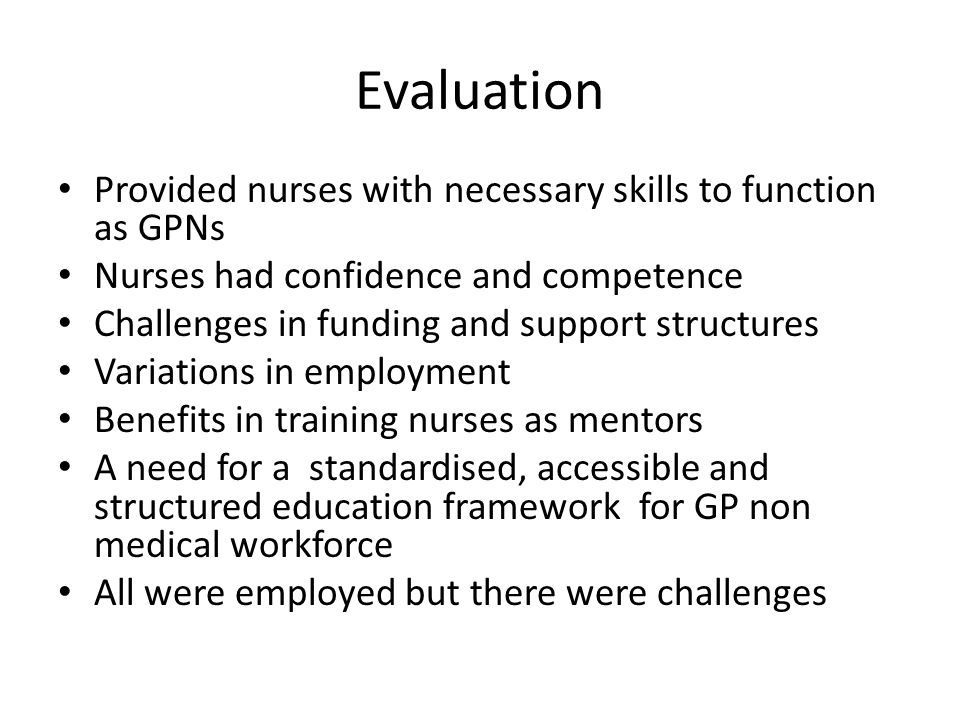 Evaluation Provided nurses with necessary skills to function as GPNs Nurses had confidence and competence Challenges in funding and support structures