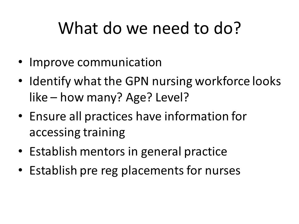 What do we need to do? Improve communication Identify what the GPN nursing workforce looks like – how many? Age? Level? Ensure all practices have info