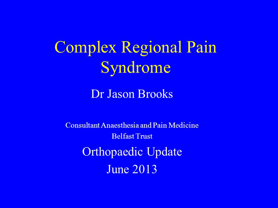 Complex Regional Pain Syndrome Dr Jason Brooks Consultant Anaesthesia and Pain Medicine Belfast Trust Orthopaedic Update June 2013