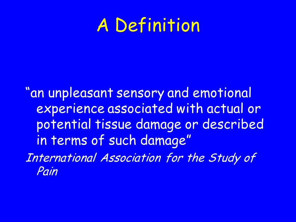 A Definition an unpleasant sensory and emotional experience associated with actual or potential tissue damage or described in terms of such damage Int