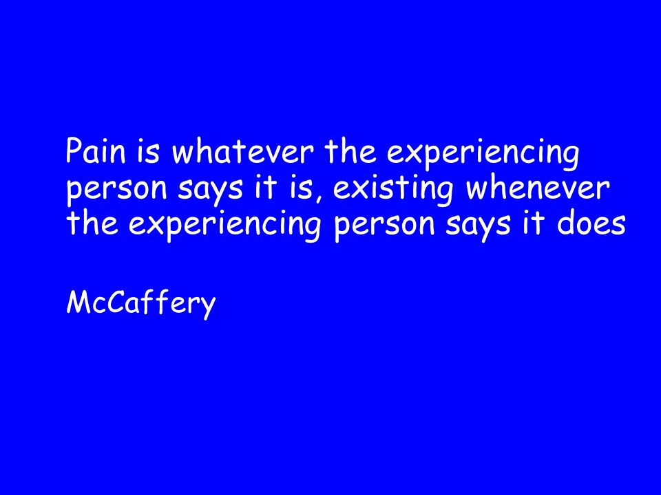 Pain is whatever the experiencing person says it is, existing whenever the experiencing person says it does McCaffery