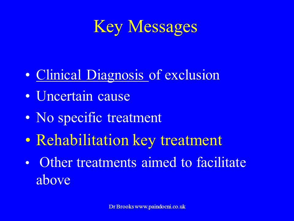 Key Messages Clinical Diagnosis of exclusion Uncertain cause No specific treatment Rehabilitation key treatment Other treatments aimed to facilitate a