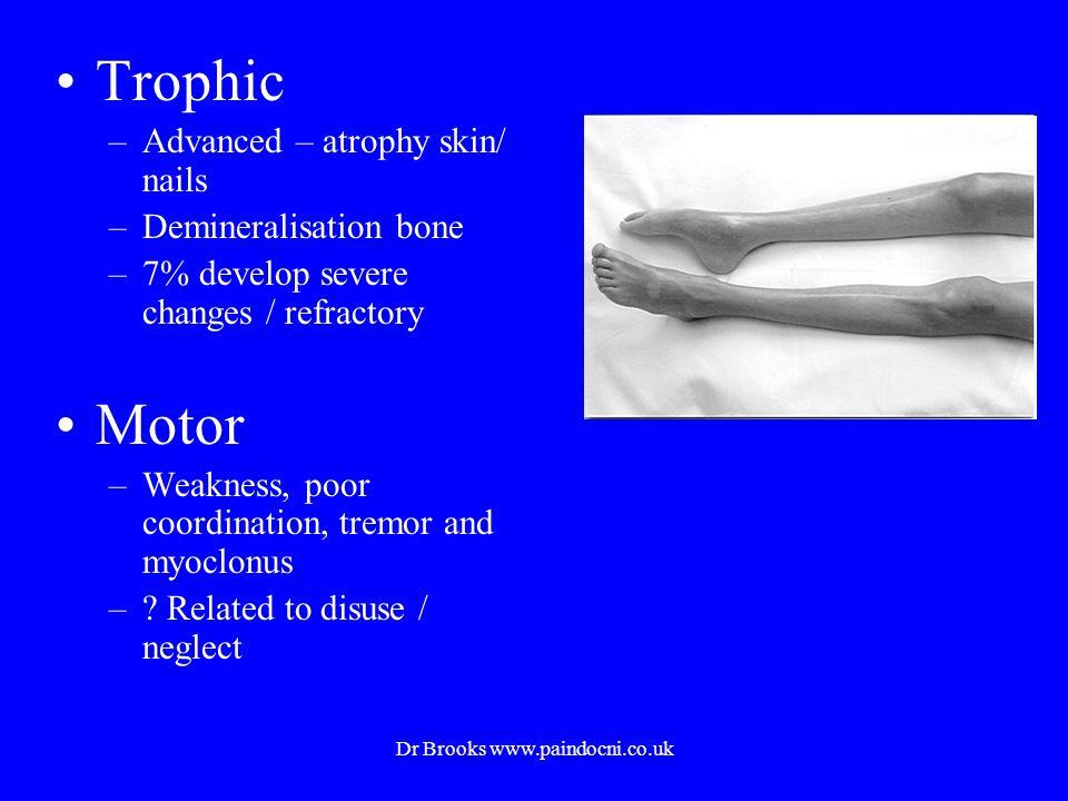 Trophic –Advanced – atrophy skin/ nails –Demineralisation bone –7% develop severe changes / refractory Motor –Weakness, poor coordination, tremor and myoclonus –.