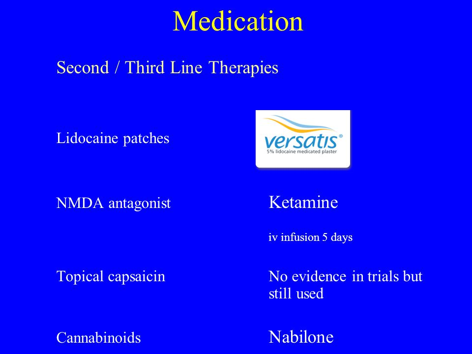 Medication Second / Third Line Therapies Lidocaine patches NMDA antagonist Ketamine iv infusion 5 days Topical capsaicinNo evidence in trials but stil