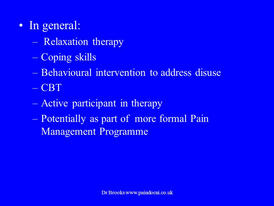 In general: – Relaxation therapy –Coping skills –Behavioural intervention to address disuse –CBT –Active participant in therapy –Potentially as part of more formal Pain Management Programme Dr Brooks www.paindocni.co.uk