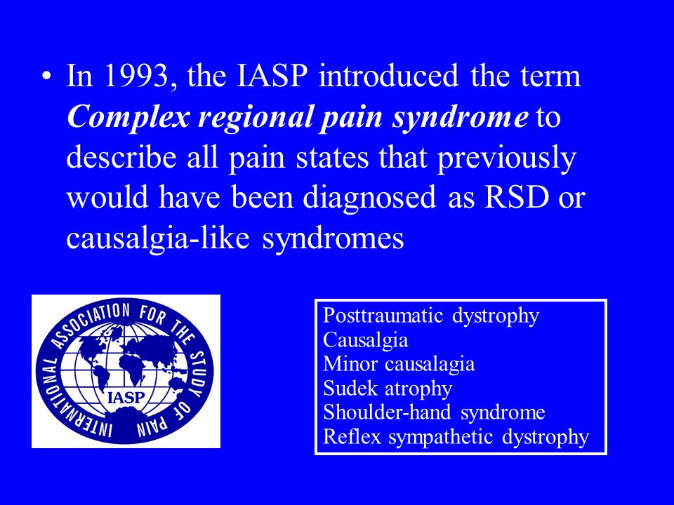 In 1993, the IASP introduced the term Complex regional pain syndrome to describe all pain states that previously would have been diagnosed as RSD or causalgia-like syndromes Posttraumatic dystrophy Causalgia Minor causalagia Sudek atrophy Shoulder-hand syndrome Reflex sympathetic dystrophy