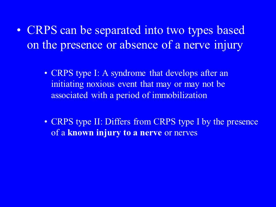 CRPS can be separated into two types based on the presence or absence of a nerve injury CRPS type I: A syndrome that develops after an initiating noxious event that may or may not be associated with a period of immobilization CRPS type II: Differs from CRPS type I by the presence of a known injury to a nerve or nerves