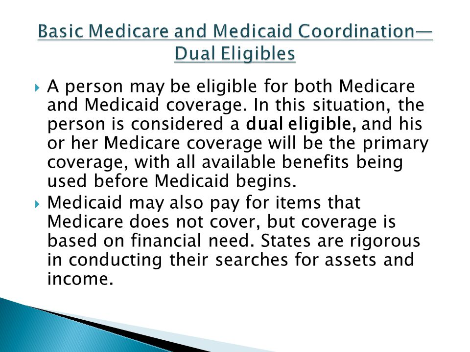 A person may be eligible for both Medicare and Medicaid coverage. In this situation, the person is considered a dual eligible, and his or her Medicare
