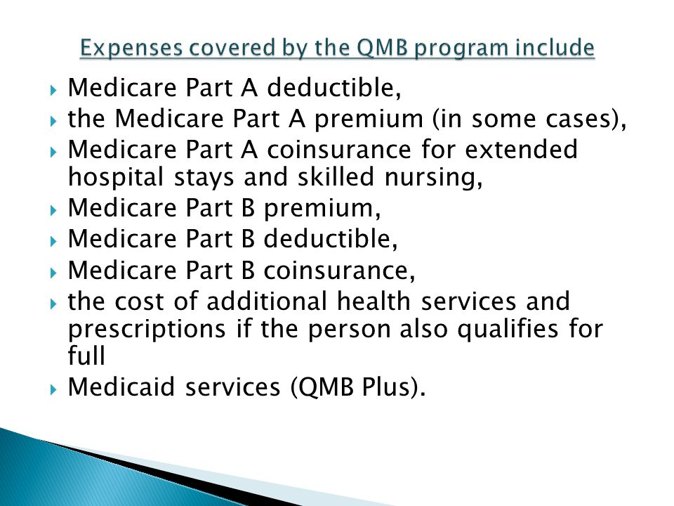 Medicare Part A deductible, the Medicare Part A premium (in some cases), Medicare Part A coinsurance for extended hospital stays and skilled nursing,