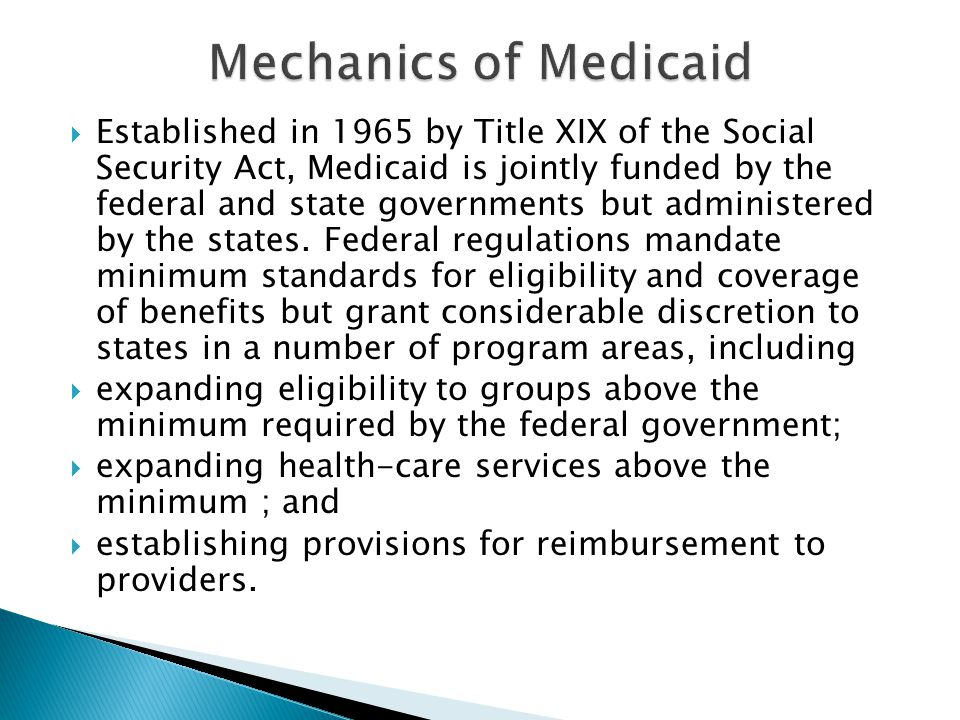 Established in 1965 by Title XIX of the Social Security Act, Medicaid is jointly funded by the federal and state governments but administered by the s