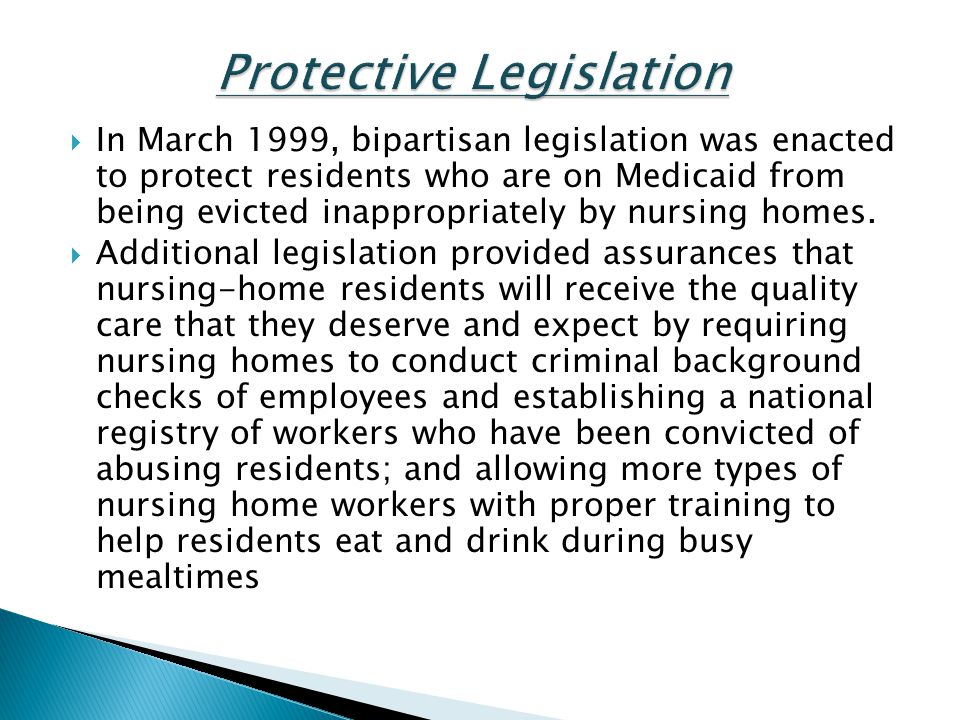 In March 1999, bipartisan legislation was enacted to protect residents who are on Medicaid from being evicted inappropriately by nursing homes. Additi