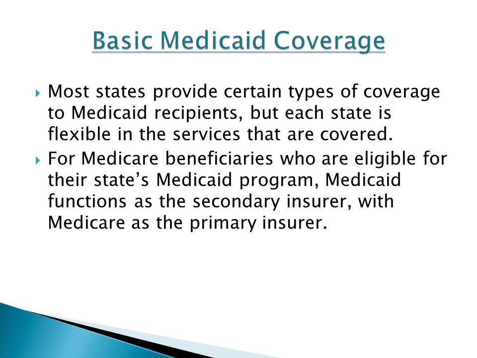 Most states provide certain types of coverage to Medicaid recipients, but each state is flexible in the services that are covered. For Medicare benefi