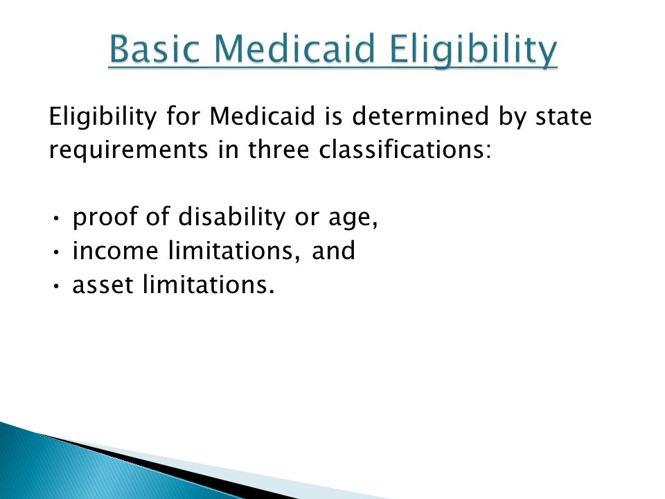 Eligibility for Medicaid is determined by state requirements in three classifications: proof of disability or age, income limitations, and asset limit