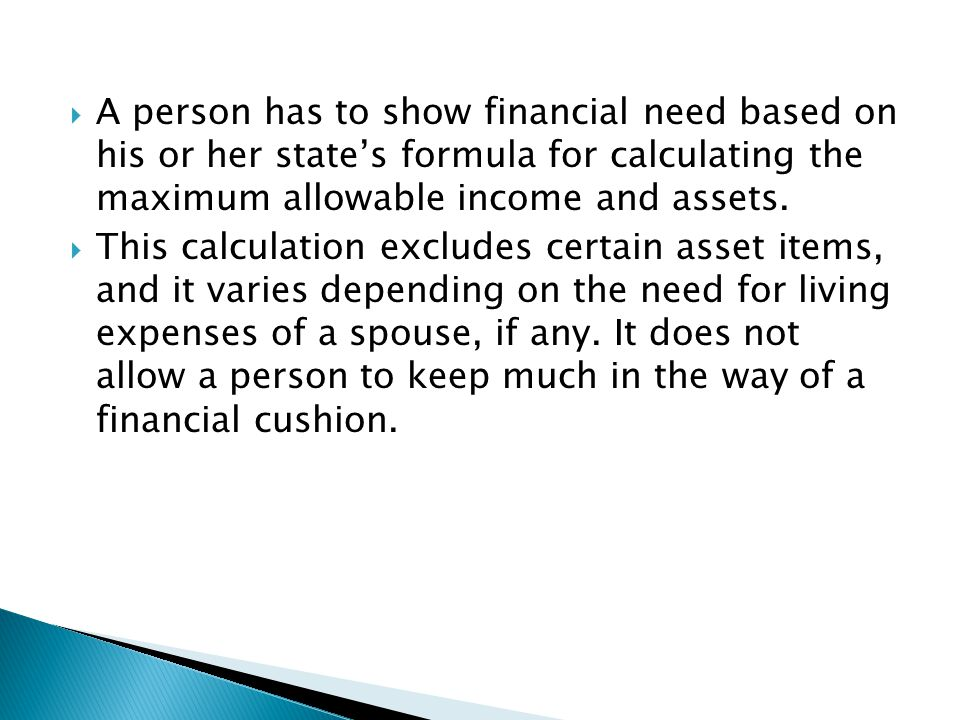 A person has to show financial need based on his or her states formula for calculating the maximum allowable income and assets. This calculation exclu
