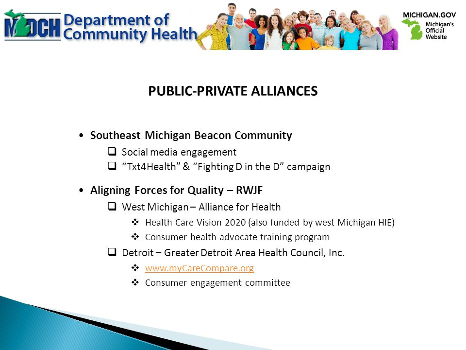 PUBLIC-PRIVATE ALLIANCES Southeast Michigan Beacon Community Social media engagement Txt4Health & Fighting D in the D campaign Aligning Forces for Quality – RWJF West Michigan – Alliance for Health Health Care Vision 2020 (also funded by west Michigan HIE) Consumer health advocate training program Detroit – Greater Detroit Area Health Council, Inc.