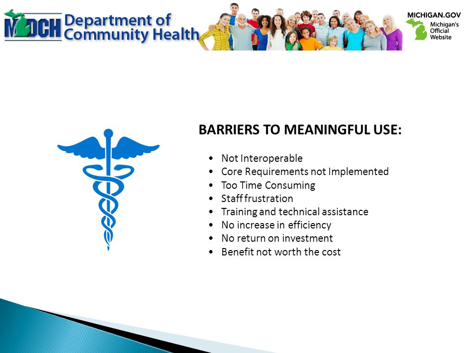 BARRIERS TO MEANINGFUL USE: Not Interoperable Core Requirements not Implemented Too Time Consuming Staff frustration Training and technical assistance No increase in efficiency No return on investment Benefit not worth the cost
