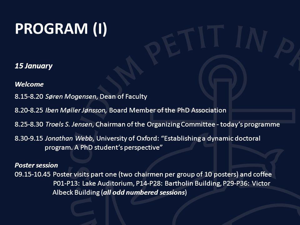 PROGRAM (I) 15 January Welcome 8.15-8.20 Søren Mogensen, Dean of Faculty 8.20-8.25 Iben Møller Jønsson, Board Member of the PhD Association 8.25-8.30 Troels S.