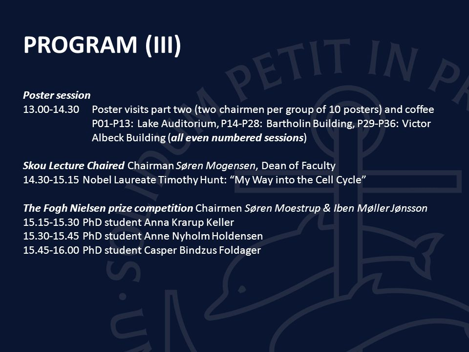 PROGRAM (III) Poster session 13.00-14.30 Poster visits part two (two chairmen per group of 10 posters) and coffee P01-P13: Lake Auditorium, P14-P28: Bartholin Building, P29-P36: Victor Albeck Building (all even numbered sessions) Skou Lecture Chaired Chairman Søren Mogensen, Dean of Faculty 14.30-15.15 Nobel Laureate Timothy Hunt: My Way into the Cell Cycle The Fogh Nielsen prize competition Chairmen Søren Moestrup & Iben Møller Jønsson 15.15-15.30 PhD student Anna Krarup Keller 15.30-15.45 PhD student Anne Nyholm Holdensen 15.45-16.00 PhD student Casper Bindzus Foldager