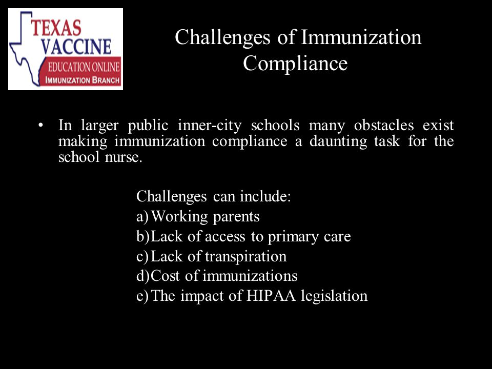 Challenges of Immunization Compliance In larger public inner-city schools many obstacles exist making immunization compliance a daunting task for the