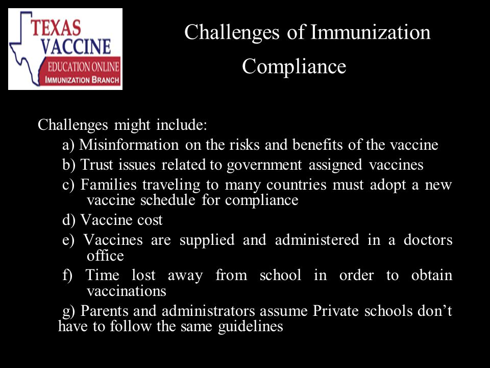 Challenges of Immunization Compliance Challenges might include: a) Misinformation on the risks and benefits of the vaccine b) Trust issues related to government assigned vaccines c) Families traveling to many countries must adopt a new vaccine schedule for compliance d) Vaccine cost e) Vaccines are supplied and administered in a doctors office f) Time lost away from school in order to obtain vaccinations g) Parents and administrators assume Private schools dont have to follow the same guidelines