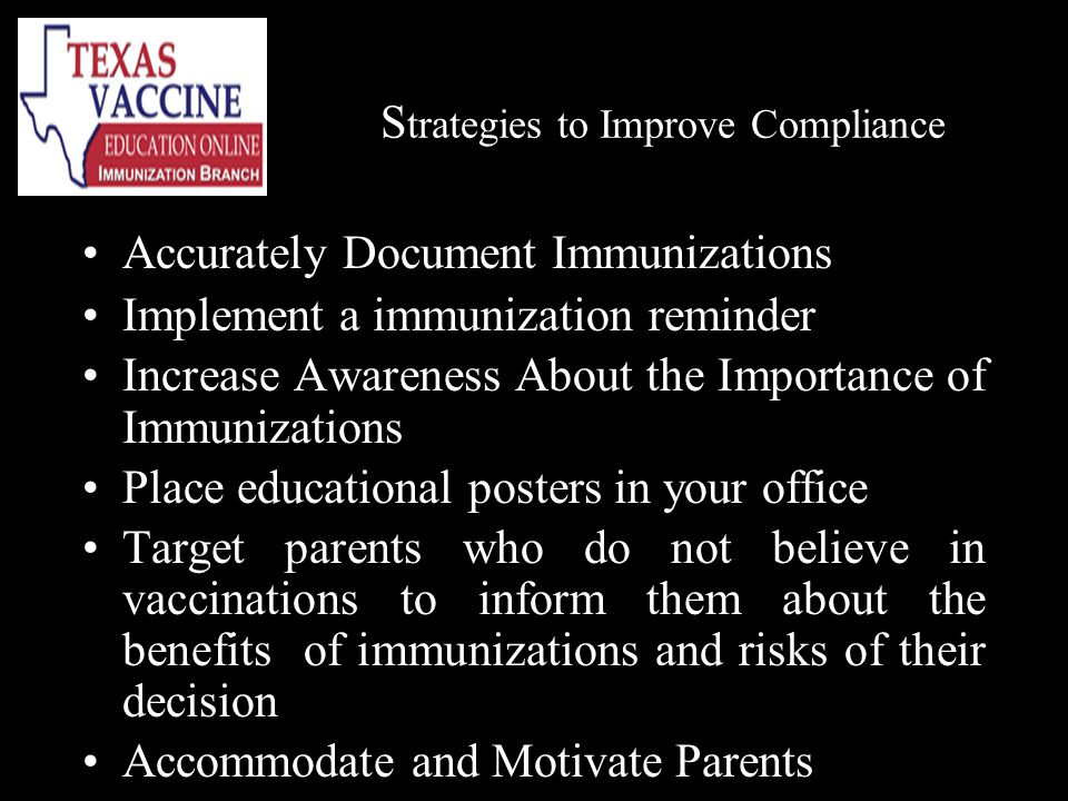 S trategies to Improve Compliance Accurately Document Immunizations Implement a immunization reminder Increase Awareness About the Importance of Immunizations Place educational posters in your office Target parents who do not believe in vaccinations to inform them about the benefits of immunizations and risks of their decision Accommodate and Motivate Parents