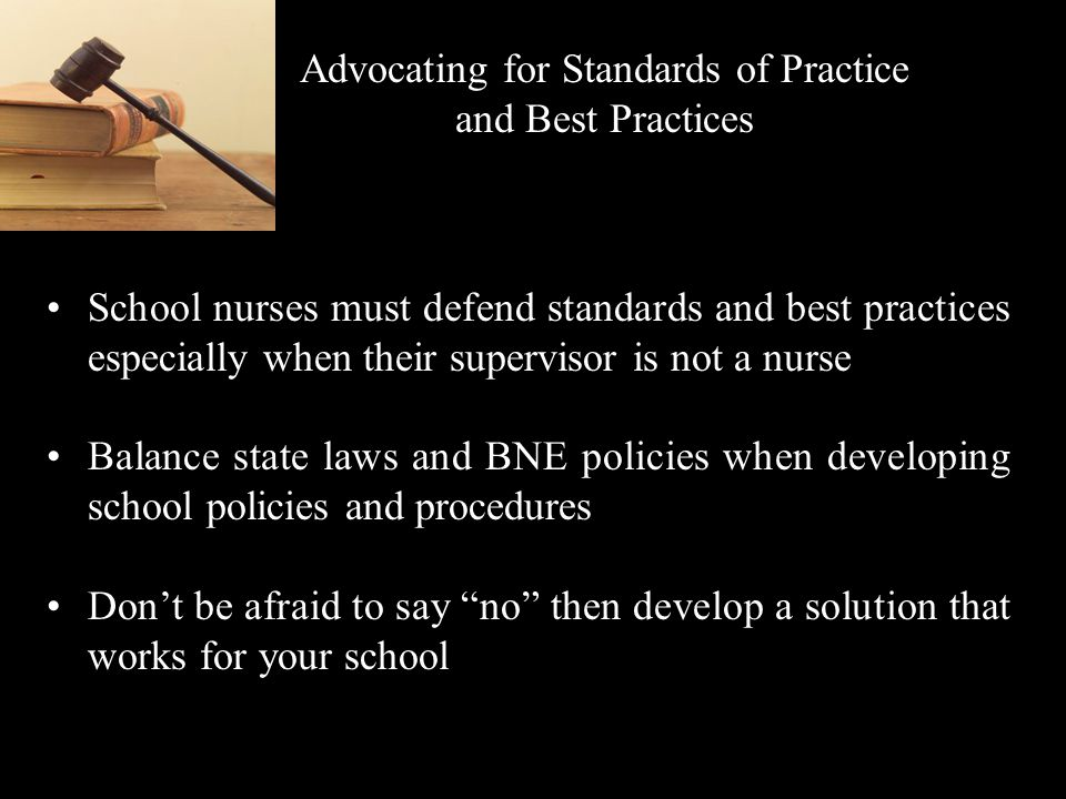 Advocating for Standards of Practice and Best Practices School nurses must defend standards and best practices especially when their supervisor is not a nurse Balance state laws and BNE policies when developing school policies and procedures Dont be afraid to say no then develop a solution that works for your school