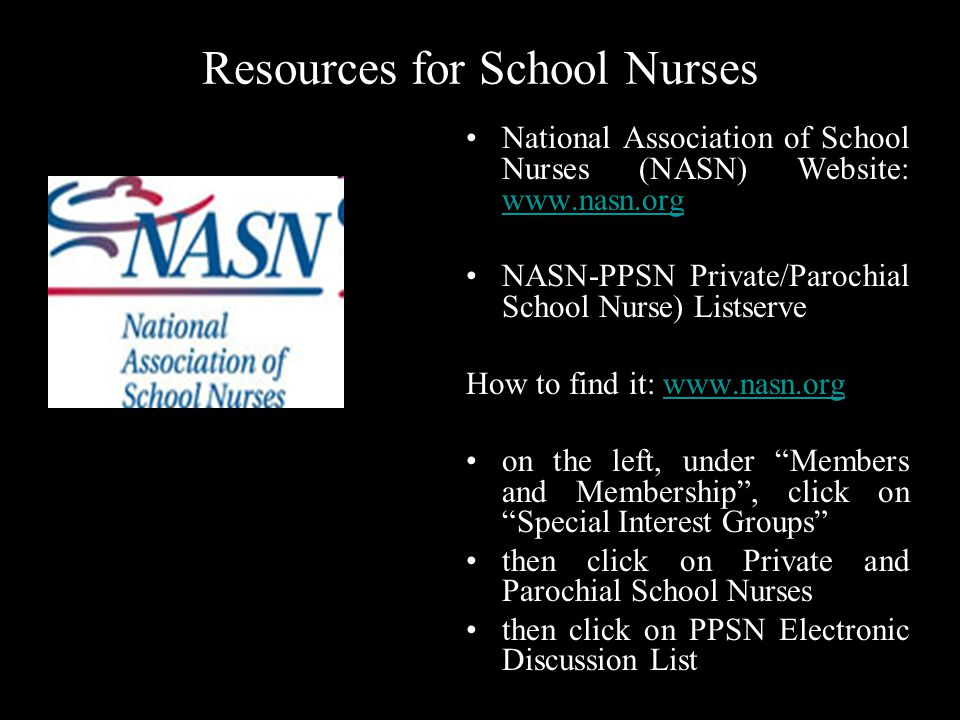 Resources for School Nurses National Association of School Nurses (NASN) Website: www.nasn.org www.nasn.org NASN-PPSN Private/Parochial School Nurse) Listserve How to find it: www.nasn.orgwww.nasn.org on the left, under Members and Membership, click on Special Interest Groups then click on Private and Parochial School Nurses then click on PPSN Electronic Discussion List