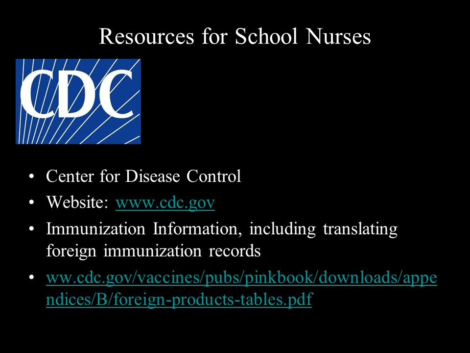 Resources for School Nurses Center for Disease Control Website: www.cdc.govwww.cdc.gov Immunization Information, including translating foreign immunization records ww.cdc.gov/vaccines/pubs/pinkbook/downloads/appe ndices/B/foreign-products-tables.pdfww.cdc.gov/vaccines/pubs/pinkbook/downloads/appe ndices/B/foreign-products-tables.pdf