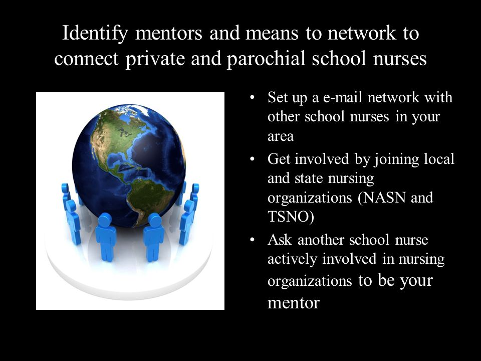 Identify mentors and means to network to connect private and parochial school nurses Set up a e-mail network with other school nurses in your area Get involved by joining local and state nursing organizations (NASN and TSNO) Ask another school nurse actively involved in nursing organizations to be your mentor