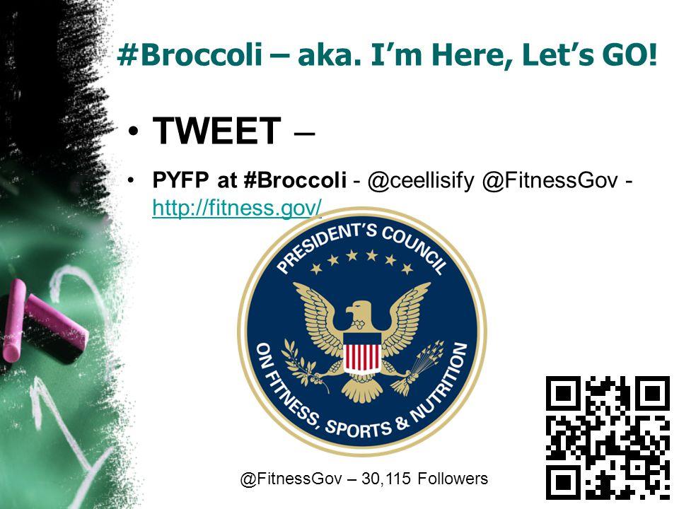 #Broccoli – aka. Im Here, Lets GO! TWEET – PYFP at #Broccoli - @ceellisify @FitnessGov - http://fitness.gov/ http://fitness.gov/ @FitnessGov – 30,115